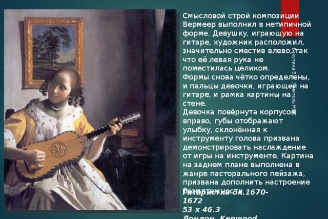 Бакутина Е.И. , учитель МХК Смысловой строй композиции Вермеер выполнил в нетипичной форме. Девушку, играющую на гитаре, художник расположил, значительно сместив влево, так что её левая рука не поместилась целиком. Формы снова чётко определены, и пальцы девочки, играющей на гитаре, и рамка картины на стене. Девочка повёрнута корпусом вправо, губы отображают улыбку, склонённая к инструменту голова призвана демонстрировать наслаждение от игры на инструменте. Картина на заднем плане выполнена в жанре пасторального пейзажа, призвана дополнить настроение безмятежности Гитаристка ок.1670-1672 53 х 46.3 Лондон, Kenwood House