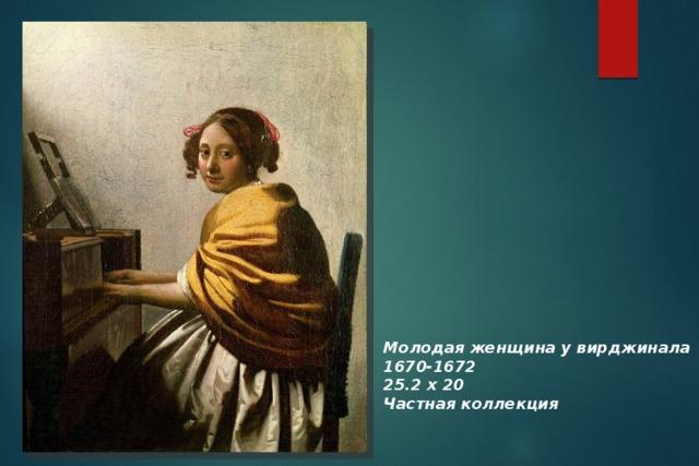 Молодая женщина у вирджинала 1670-1672 25.2 х 20 Частная коллекция