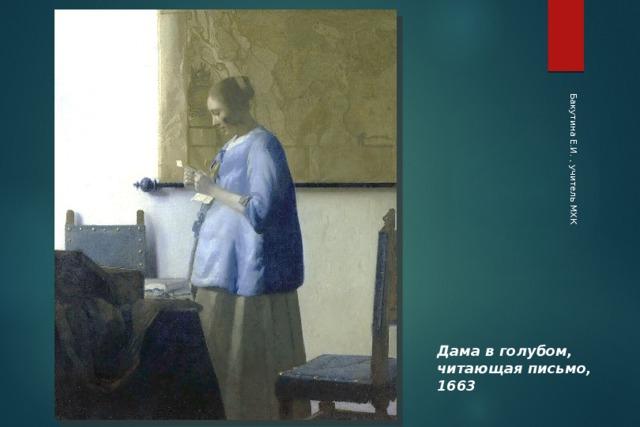 Бакутина Е.И. , учитель МХК Дама в голубом, читающая письмо, 1663