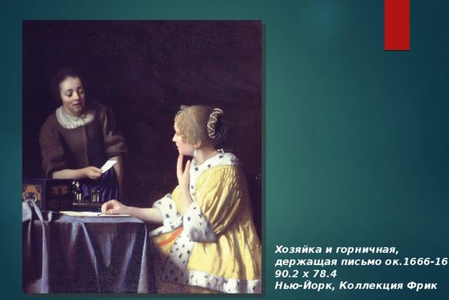 Хозяйка и горничная, держащая письмо ок.1666-1667 90.2 х 78.4 Нью-Йорк, Коллекция Фрик