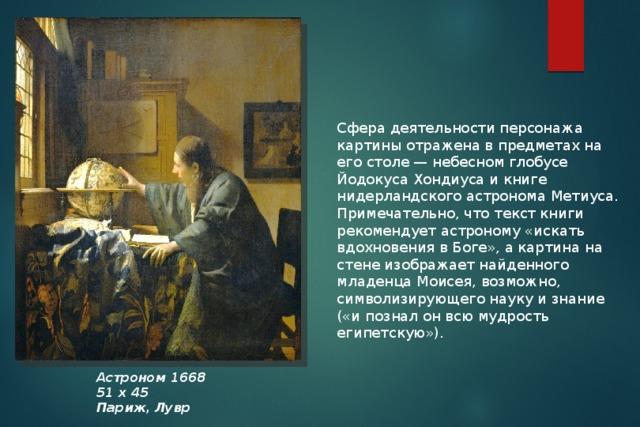 Сфера деятельности персонажа картины отражена в предметах на его столе — небесном глобусе Йодокуса Хондиуса и книге нидерландского астронома Метиуса. Примечательно, что текст книги рекомендует астроному «искать вдохновения в Боге», а картина на стене изображает найденного младенца Моисея, возможно, символизирующего науку и знание («и познал он всю мудрость египетскую»). Астроном 1668 51 х 45 Париж, Лувр