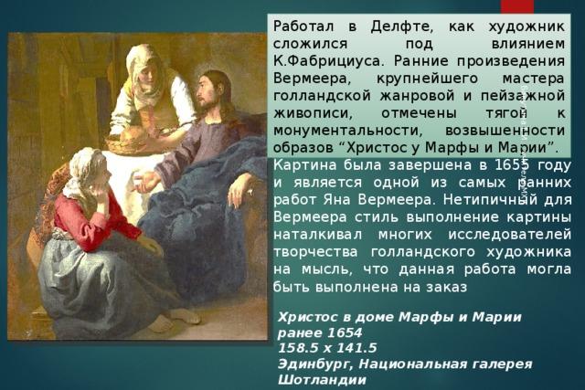 """Бакутина Е.И. , учитель МХК Работал в Делфте, как художник сложился под влиянием К.Фабрициуса. Ранние произведения Вермеера, крупнейшего мастера голландской жанровой и пейзажной живописи, отмечены тягой к монументальности, возвышенности образов """"Христос у Марфы и Марии"""". Картина была завершена в 1655 году и является одной из самых ранних работ Яна Вермеера. Нетипичный для Вермеера стиль выполнение картины наталкивал многих исследователей творчества голландского художника на мысль, что данная работа могла быть выполнена на заказ Христос в доме Марфы и Марии ранее 1654 158.5 х 141.5 Эдинбург, Национальная галерея Шотландии"""