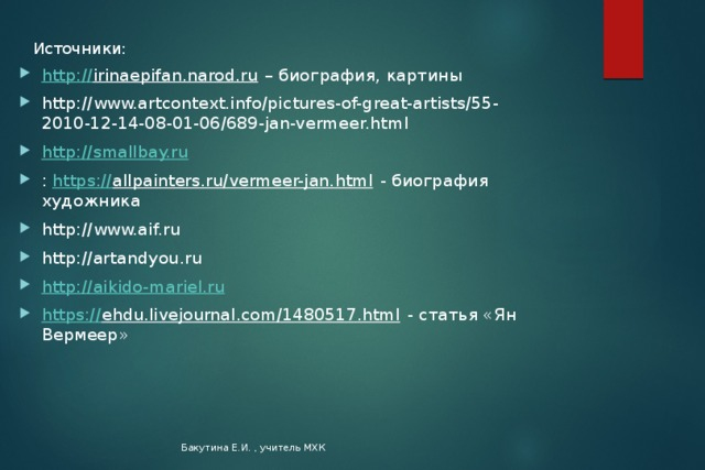 Источники: http:// irinaepifan.narod.ru – биография, картины http://www.artcontext.info/pictures-of-great-artists/55-2010-12-14-08-01-06/689-jan-vermeer.html http:// smallbay.ru : https:// allpainters.ru/vermeer-jan.html - биография художника http://www.aif.ru http://artandyou.ru http:// aikido-mariel.ru https:// ehdu.livejournal.com/1480517.html - статья «Ян Вермеер» Бакутина Е.И. , учитель МХК