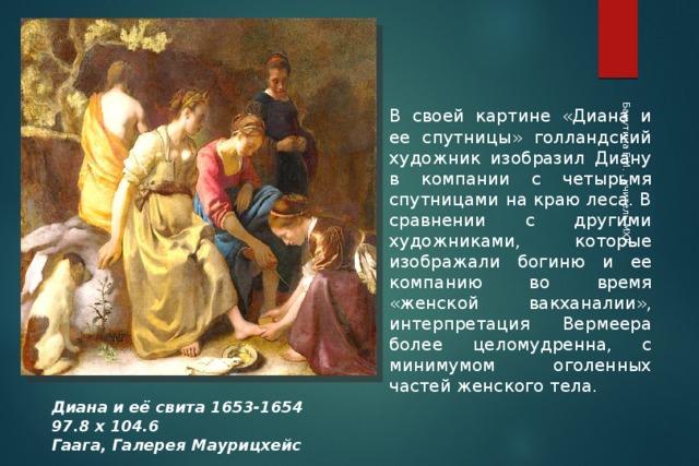 Бакутина Е.И. , учитель МХК В своей картине «Диана и ее спутницы» голландский художник изобразил Диану в компании с четырьмя спутницами на краю леса. В сравнении с другими художниками, которые изображали богиню и ее компанию во время «женской вакханалии», интерпретация Вермеера более целомудренна, с минимумом оголенных частей женского тела. Диана и её свита 1653-1654 97.8 х 104.6 Гаага, Галерея Маурицхейс