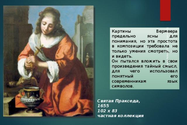 Бакутина Е.И. , учитель МХК Картины Вермеера предельно ясны для понимания, но эта простота в композиции требовала не только умения смотреть, но и видеть. Он пытался вложить в свои произведения тайный смысл, для чего использовал понятный его современникам язык символов. Святая Пракседа, 1655  102 x 83  частная коллекция