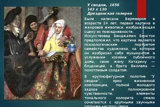 """Бакутина Е.И. , учитель МХК У сводни, 1656 143 х 130 Дрезденская галерея Была написана Вермеером в возрасте 24 лет, первая картина в жанровой живописи, изображающая сцену из повседневности. Искусствовед Бенджамин Бинсток предположил, что картина является психологическим портретом семейства художника, на которой он изобразил себя музыкантом в услужении хозяйки публичного дома, свою жену Катарину — блудницей, а брата Виллема — похотливым солдатом. В крупнофигурном полотне """"У сводни"""", ярко жизненной композиции, полной молодого задора и полнокровной чувственности, элементы тонального колорита смело сочетаются с крупными звучными пятнами чистого цвета."""