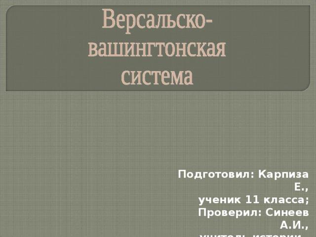 Подготовил: Карпиза Е., ученик 11 класса;  Проверил: Синеев А.И., учитель истории.