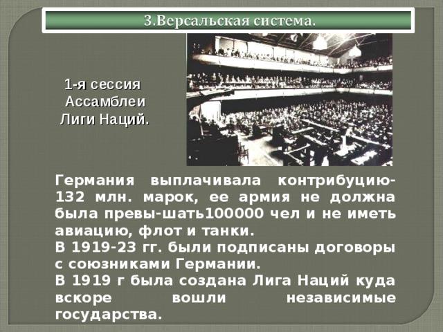 1-я сессия Ассамблеи Лиги Наций.  Германия выплачивала контрибуцию-132 млн. марок, ее армия не должна была превы-шать100000 чел и не иметь авиацию, флот и танки.  В 1919-23 гг. были подписаны договоры с союзниками Германии.  В 1919 г была создана Лига Наций куда вскоре вошли независимые государства.
