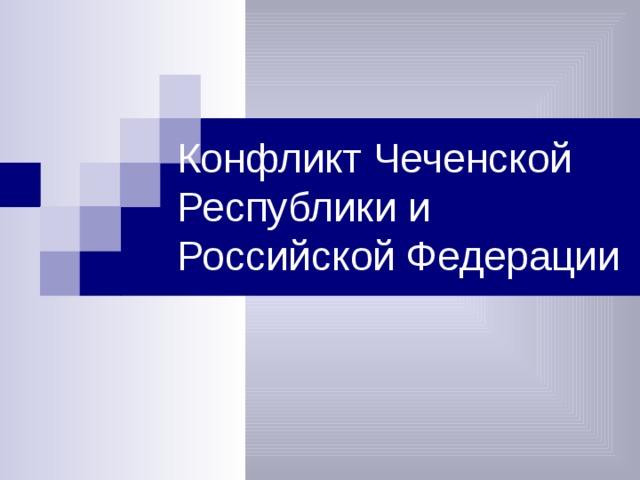Конфликт Чеченской Республики и Российской Федерации