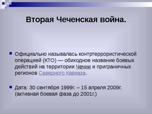 Вторая Чеченская война. Официально называлась контртеррористической операцией (КТО) — обиходное название боевых действий на территории Чечни и приграничных регионов Северного Кавказа . Дата: 30 сентября 1999г. – 15 апреля 2009г. (активная боевая фаза до 2001г.)