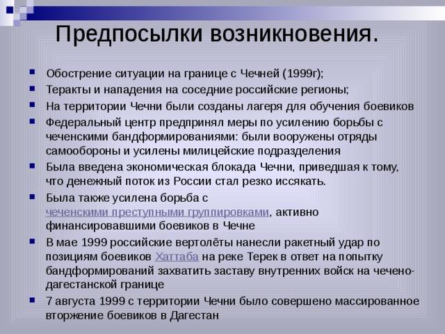 Предпосылки возникновения . Обострение ситуации на границе с Чечней (1999г); Теракты и нападения на соседние российские регионы; На территории Чечни были созданы лагеря для обучения боевиков Федеральный центр предпринял меры по усилению борьбы с чеченскими бандформированиями: были вооружены отряды самообороны и усилены милицейские подразделения Была введена экономическая блокада Чечни, приведшая к тому, что денежный поток из России стал резко иссякать. Была также усилена борьба с чеченскими преступными группировками , активно финансировавшими боевиков в Чечне В мае 1999 российские вертолёты нанесли ракетный удар по позициям боевиков Хаттаба на реке Терек в ответ на попытку бандформирований захватить заставу внутренних войск на чечено-дагестанской границе 7 августа 1999 с территории Чечни было совершено массированное вторжение боевиков в Дагестан