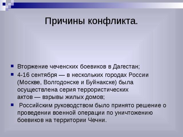 Причины конфликта. Вторжение чеченских боевиков в Дагестан; 4-16 сентября— в нескольких городах России (Москве, Волгодонске и Буйнакске) была осуществлена серия террористических актов—взрывы жилых домов;  Российским руководством было принято решение о проведении военной операции по уничтожению боевиков на территории Чечни.