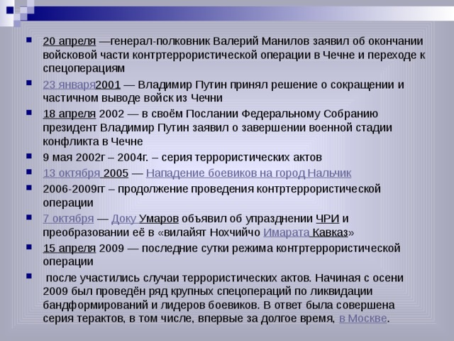 20 апреля —генерал-полковник Валерий Манилов заявил об окончании войсковой части контртеррористической операции в Чечне и переходе к спецоперациям 23 января 2001 — Владимир Путин принял решение о сокращении и частичном выводе войск из Чечни 18 апреля 2002 — в своём Послании Федеральному Собранию президент Владимир Путин заявил о завершении военной стадии конфликта в Чечне 9 мая 2002г – 2004г. – серия террористических актов 13 октября 2005 — Нападение боевиков на город Нальчик 2006-2009гг – продолжение проведения контртеррористической операции 7 октября — Доку Умаров объявил об упразднении ЧРИ и преобразовании её в «вилайят Нохчийчо Имарата Кавказ » 15 апреля 2009 — последние сутки режима контртеррористической операции  после участились случаи террористических актов. Начиная с осени 2009 был проведён ряд крупных спецопераций по ликвидации бандформирований и лидеров боевиков. В ответ была совершена серия терактов, в том числе, впервые за долгое время, в Москве .