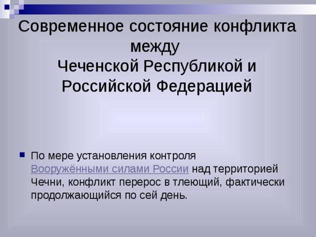 Современное состояние конфликта между  Чеченской Республикой и Российской Федерацией По мере установления контроля Вооружёнными силами России над территорией Чечни, конфликт перерос в тлеющий, фактически продолжающийся по сей день.