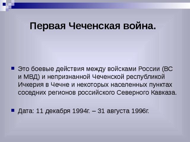 Первая Чеченская война. Это боевые действия между войсками России (ВС и МВД) и непризнанной Чеченской республикой Ичкерия в Чечне и некоторых населенных пунктах соседних регионов российского Северного Кавказа. Дата: 11 декабря 1994г. – 31 августа 1996г.