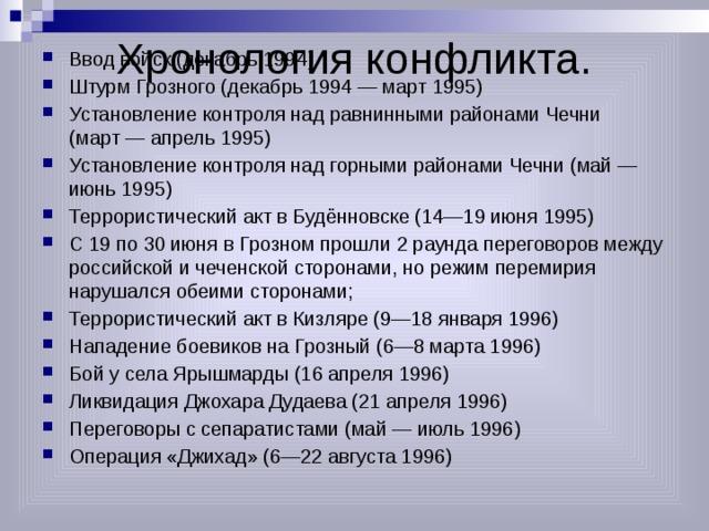 Хронология конфликта. Ввод войск (декабрь 1994) Штурм Грозного (декабрь 1994— март 1995) Установление контроля над равнинными районами Чечни (март— апрель 1995) Установление контроля над горными районами Чечни (май— июнь 1995) Террористический акт в Будённовске (14—19 июня 1995) С 19 по 30 июня в Грозном прошли 2 раунда переговоров между российской и чеченской сторонами, но режим перемирия нарушался обеими сторонами; Террористический акт в Кизляре (9—18 января 1996) Нападение боевиков на Грозный (6—8 марта 1996) Бой у села Ярышмарды (16 апреля 1996) Ликвидация Джохара Дудаева (21 апреля 1996) Переговоры с сепаратистами (май— июль 1996) Операция «Джихад» (6—22 августа 1996)