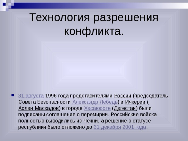 Технология разрешения конфликта. 31 августа 1996 года представителями России (председатель Совета Безопасности Александр Лебедь ) и Ичкерии ( Аслан Масхадов ) в городе Хасавюрте ( Дагестан ) были подписаны соглашения о перемирии. Российские войска полностью выводились из Чечни, а решение о статусе республики было отложено до 31 декабря  2001 года .