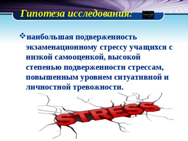 Гипотеза исследования:   наибольшая подверженность экзаменационному стрессу учащихся с низкой самооценкой, высокой степенью подверженности стрессам, повышенным уровнем ситуативной и личностной тревожности.