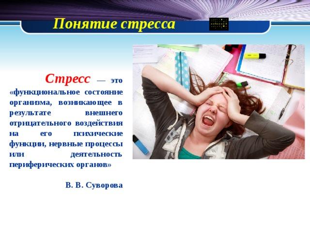 Понятие стресса   Стресс — это «функциональное состояние организма, возникающее в результате внешнего отрицательного воздействия на его психические функции, нервные процессы или деятельность периферических органов»  В. В. Суворова