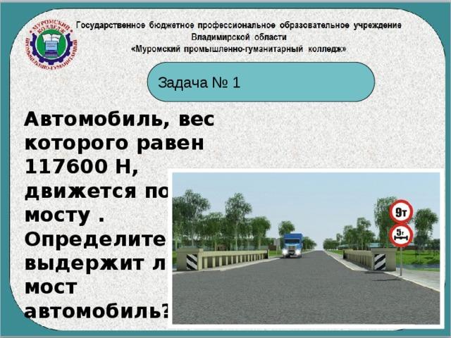 Задача № 1 Автомобиль, вес которого равен 117600 Н, движется по мосту . Определите: выдержит ли мост автомобиль?