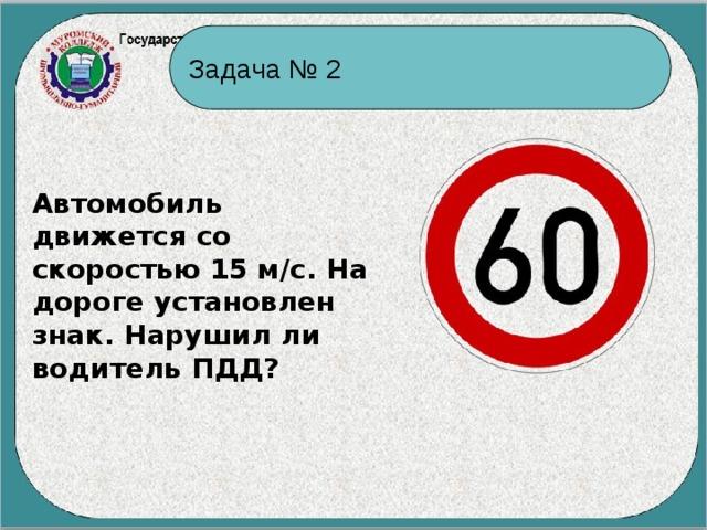 Задача № 2 Автомобиль движется со скоростью 15 м/с. На дороге установлен знак. Нарушил ли водитель ПДД?