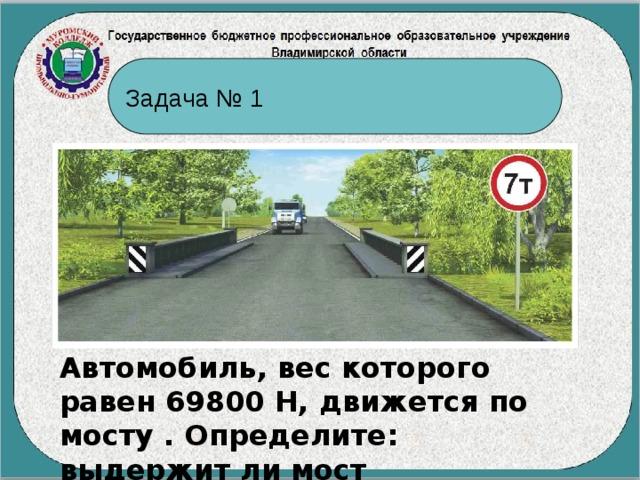 Задача № 1 Автомобиль, вес которого равен 69800 Н, движется по мосту . Определите: выдержит ли мост автомобиль?