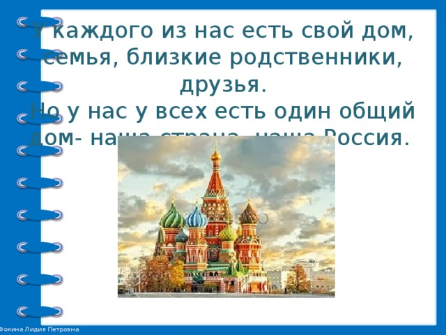 У каждого из нас есть свой дом, семья, близкие родственники, друзья.  Но у нас у всех есть один общий дом- наша страна, наша Россия.