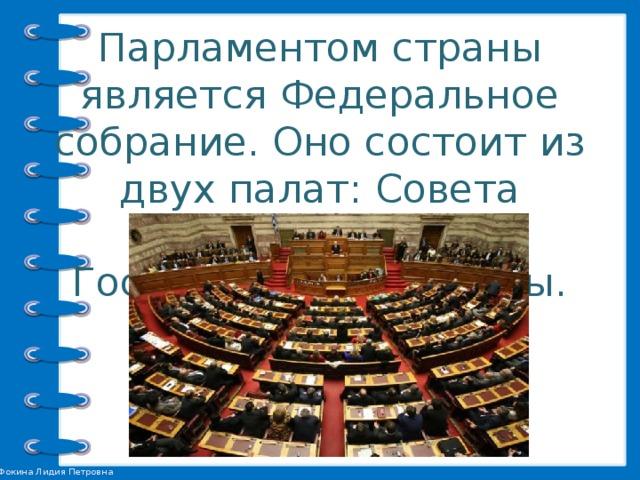 Парламентом страны является Федеральное собрание. Оно состоит из двух палат: Совета Федерации и Государственной думы.