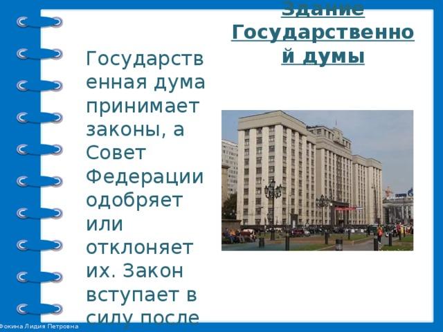 Государственная дума принимает законы, а Совет Федерации одобряет или отклоняет их. Закон вступает в силу после того, как его подписывает Президент.    Здание Государственной думы