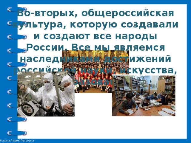 Во-вторых, общероссийская культура, которую создавали и создают все народы России. Все мы являемся наследниками достижений российской науки, искусства, образования.
