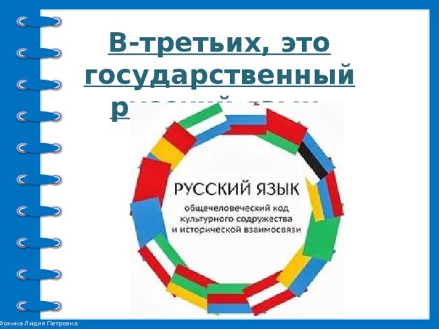 В-третьих, это государственный русский язык.