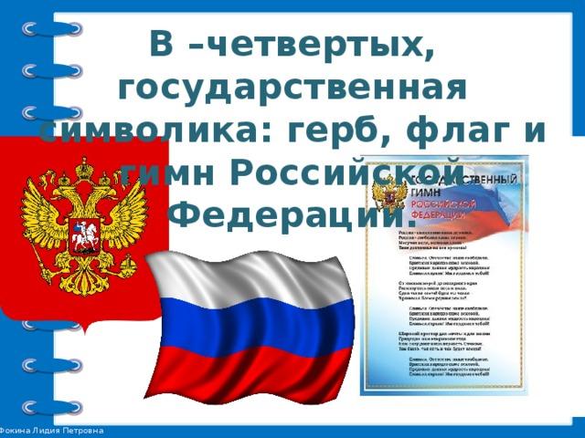 В –четвертых, государственная символика: герб, флаг и гимн Российской Федерации.