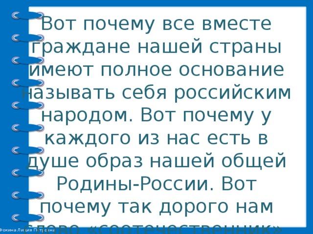 Вот почему все вместе граждане нашей страны имеют полное основание называть себя российским народом. Вот почему у каждого из нас есть в душе образ нашей общей Родины-России. Вот почему так дорого нам слово «соотечественник», что значит «гражданин общего с нами Отечества»
