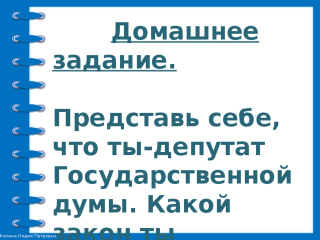 Домашнее задание.   Представь себе, что ты-депутат Государственной думы. Какой закон ты предложил бы принять?