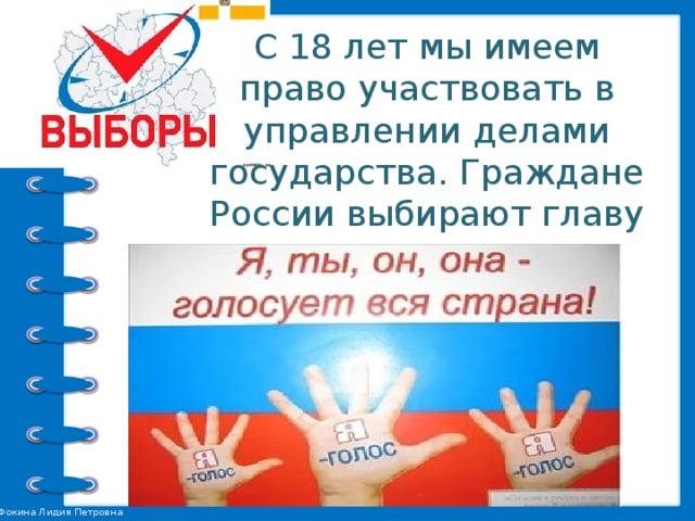 С 18 лет мы имеем право участвовать в управлении делами государства. Граждане России выбирают главу государства и представителей органов власти.