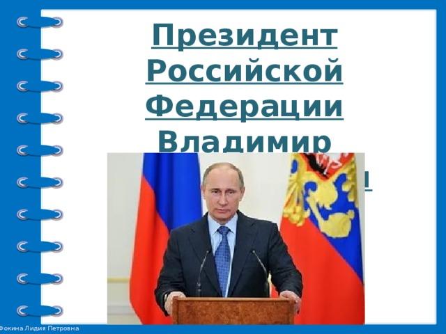 Президент Российской Федерации  Владимир Владимирович Путин.