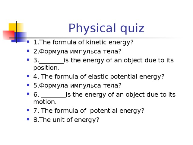 Physical quiz 1.The formula of kinetic energy ? 2.Формула импульса тела? 3. ________is the energy of an object due to its position. 4. The formula of elastic potential energy ? 5. Формула импульса тела? 6. ________is the energy of an object due to its motion. 7. The formula of potential energy ? 8.The unit of energy ?
