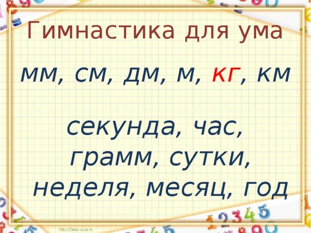Гимнастика для ума мм, см, дм, м, кг , км  секунда, час, грамм, сутки, неделя, месяц, год