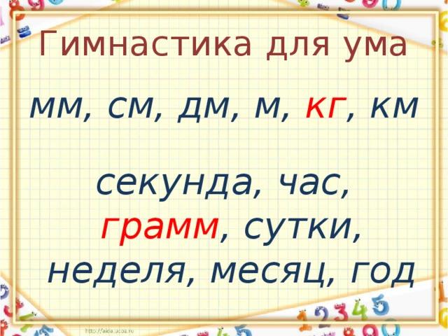 Гимнастика для ума мм, см, дм, м, кг , км  секунда, час, грамм , сутки, неделя, месяц, год