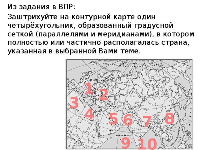 Из задания в ВПР: Заштрихуйте на контурной карте один четырёхугольник, образованный градусной сеткой (параллелями и меридианами), в котором полностью или частично располагалась страна, указанная в выбранной Вами теме. 1 2 3 4 5 8 6 7 9 10
