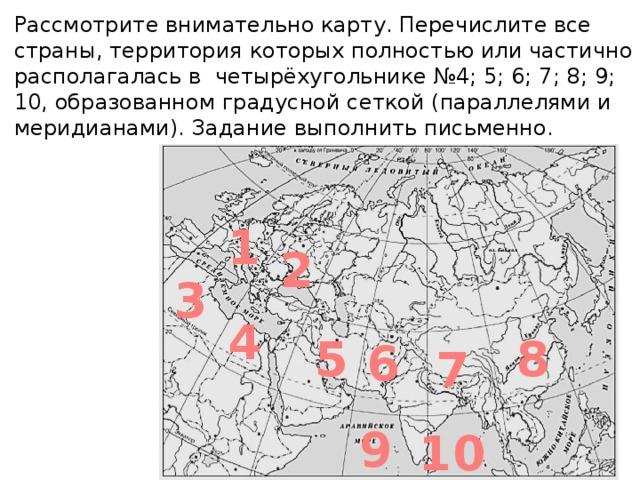Рассмотрите внимательно карту. Перечислите все страны, территория которых полностью или частично располагалась в четырёхугольнике №4; 5; 6; 7; 8; 9; 10, образованном градусной сеткой (параллелями и меридианами). Задание выполнить письменно. 1 2 3 4 5 8 6 7 9 10