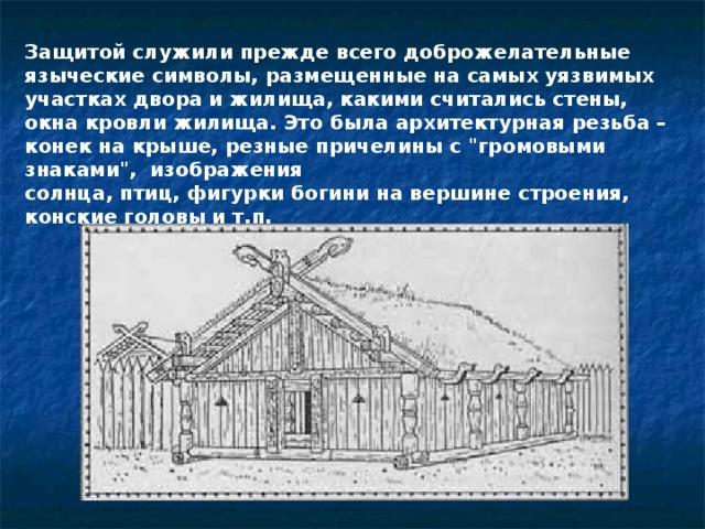 Защитой служили прежде всего доброжелательные языческие символы, размещенные на самых уязвимых участках двора и жилища, какими считались стены, окна кровли жилища. Это была архитектурная резьба – конек на крыше, резные причелины с