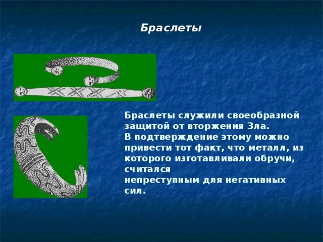 Браслеты Браслеты служили своеобразной защитой от вторжения Зла. В подтверждение этому можно привести тот факт, что металл, из которого изготавливали обручи, считался непреступным для негативных сил.