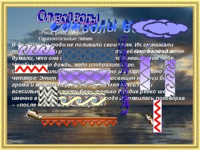 «Роса, река, озеро» - Горизонтальные линии  В древности люди не поливали свои поля. Их смачивали только дождь и роса. Дождь называли небесной водой и думали, что она скапливается где-то в невидимом небе. Чтобы пошел дождь, надо изобразить его. О дожде молились особенно усердно и старательно в четверг: Этот день недели был посвящен на Руси богу грома и молнии Перуну. Но как ни молились люди всесильному, грозному богу, только дождик редко шел именно в четверг. Поэтому в народе и появилась поговорка – «после дождичка в четверг». Вертикальные линии