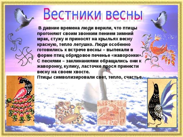 В давние времена люди верили, что птицы прогоняют своим звонким пением зимний мрак, стужу и приносят на крыльях весну красную, тепло летушко. Люди особенно готовились к встрече весны – выпекали в форме птиц обрядовое печенье «жаворонки». С песнями – заклинаниями обращались они к жаворонку, кулику, ласточке прося принести весну на своем хвосте. Птицы символизировали свет, тепло, счастье.