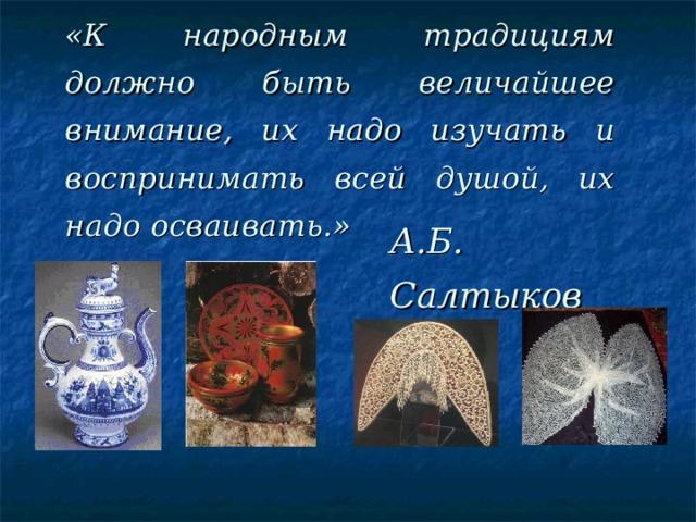 «К народным традициям должно быть величайшее внимание, их надо изучать и воспринимать всей душой, их надо осваивать.» А.Б. Салтыков