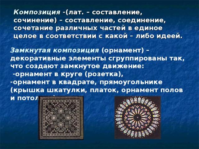 Композиция -(лат. – составление, сочинение) – составление, соединение, сочетание различных частей в единое целое в соответствии с какой – либо идеей. Замкнутая композиция (орнамент) –декоративные элементы сгруппированы так, что создают замкнутое движение:  -орнамент в круге (розетка), -орнамент в квадрате, прямоугольнике (крышка шкатулки, платок, орнамент полов и потолков)