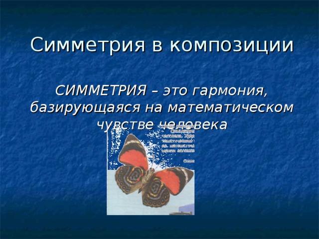 Симметрия в композиции СИММЕТРИЯ – это гармония, базирующаяся на математическом чувстве человека