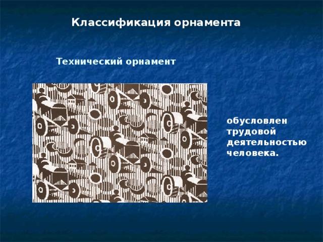 Классификация орнамента Технический орнамент обусловлен трудовой деятельностью человека.