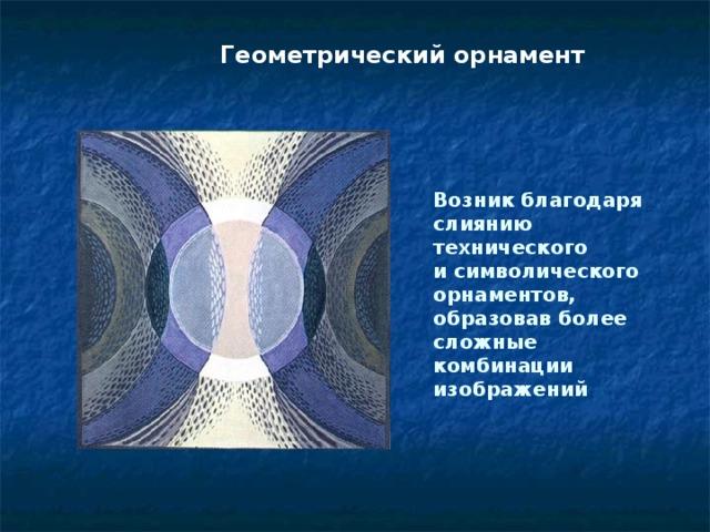 Геометрический орнамент Возник благодаря слиянию технического и символического орнаментов, образовав более сложные комбинации изображений